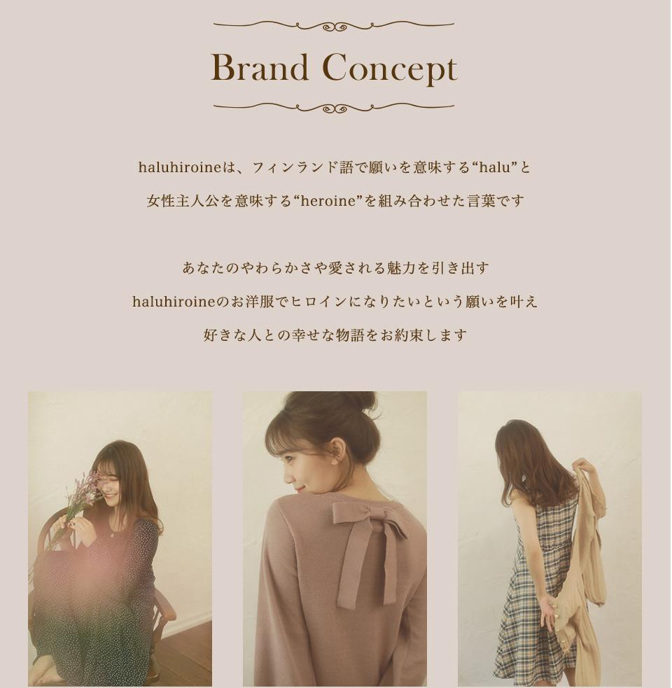 """Brand Concept haluhiroineは、フィンランド語で願いを意味する""""halu""""と女性主人公を意味する""""heroine""""を組み合わせた言葉です。あなたのやわらかさや愛される魅力を引き出す、haluhiroineのお洋服でヒロインになりたいという願いを叶え、好きな人との幸せな物語をお約束します。"""