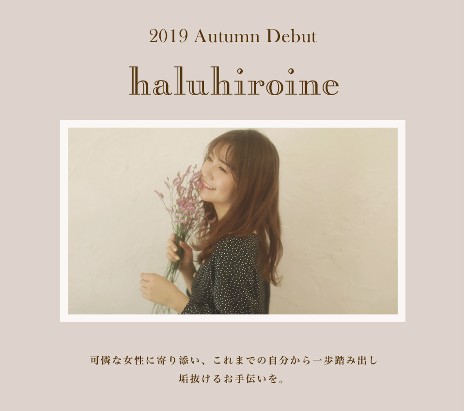 2019 Autumn Debut haluhiroine 可憐な女性に寄り添い、これまでの自分から一歩踏み出し垢抜けるお手伝いを。